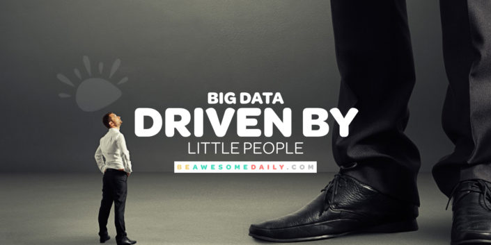 Big Data Driven by Little People - Be Awesome Daily